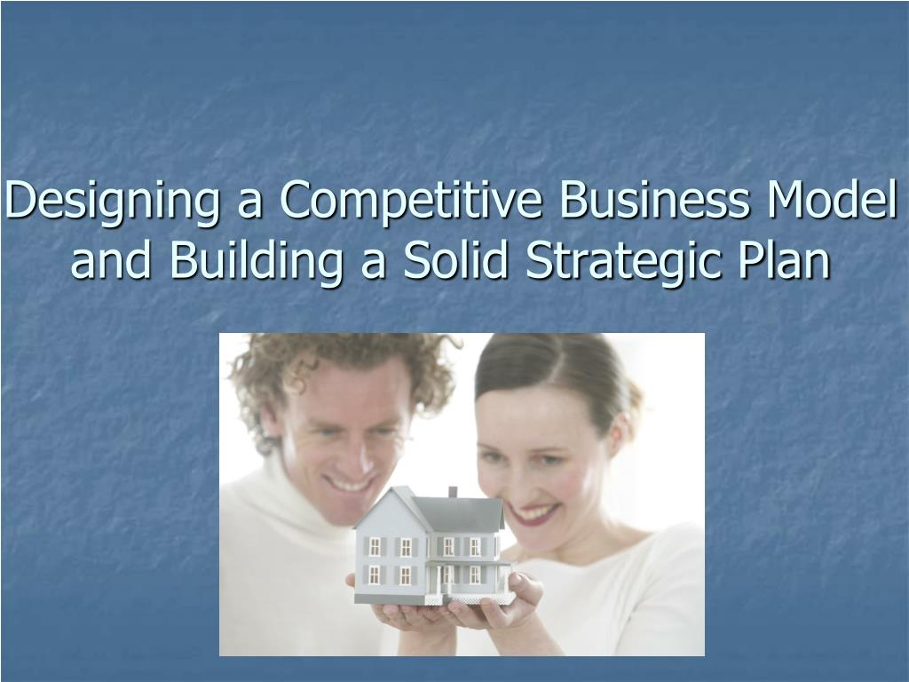 designing a competitive business model and building a solid strategic plan l.