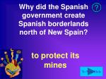 why did the spanish government create spanish borderlands north of new spain