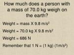how much does a person with a mass of 70 0 kg weigh on the earth