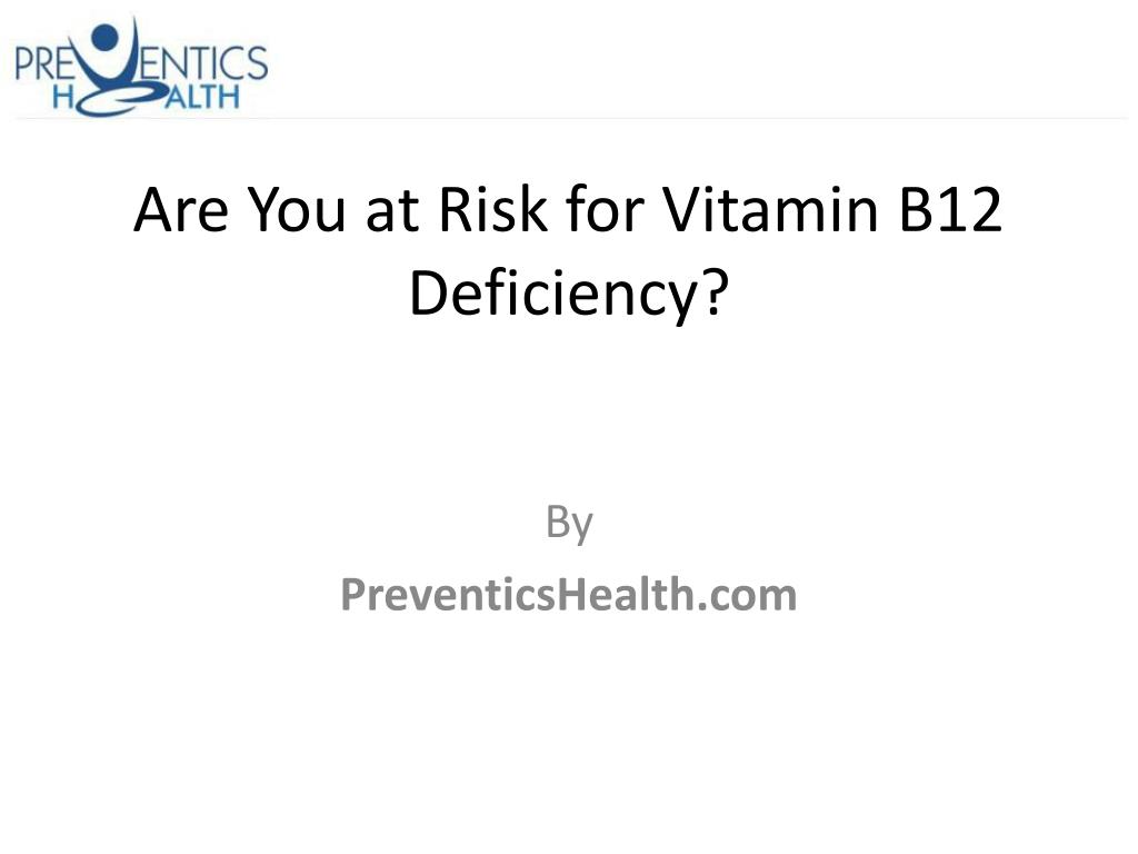 are you at risk for vitamin b12 deficiency l.