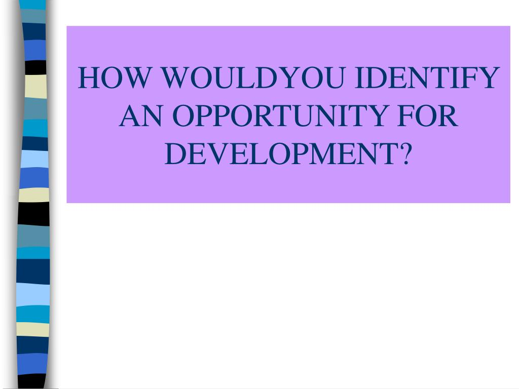 HOW WOULDYOU IDENTIFY AN OPPORTUNITY FOR DEVELOPMENT?
