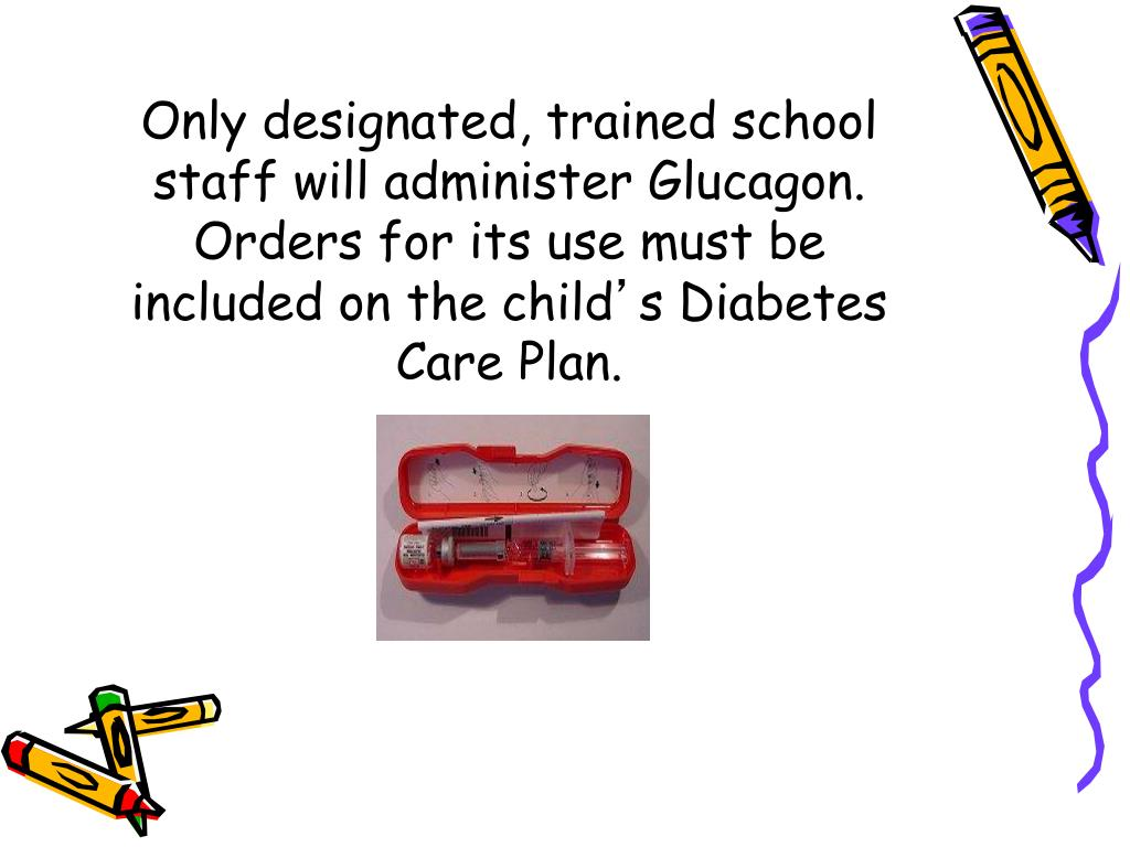 Only designated, trained school staff will administer Glucagon. Orders for its use must be included on the child
