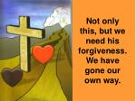 not only this but we need his forgiveness we have gone our own way