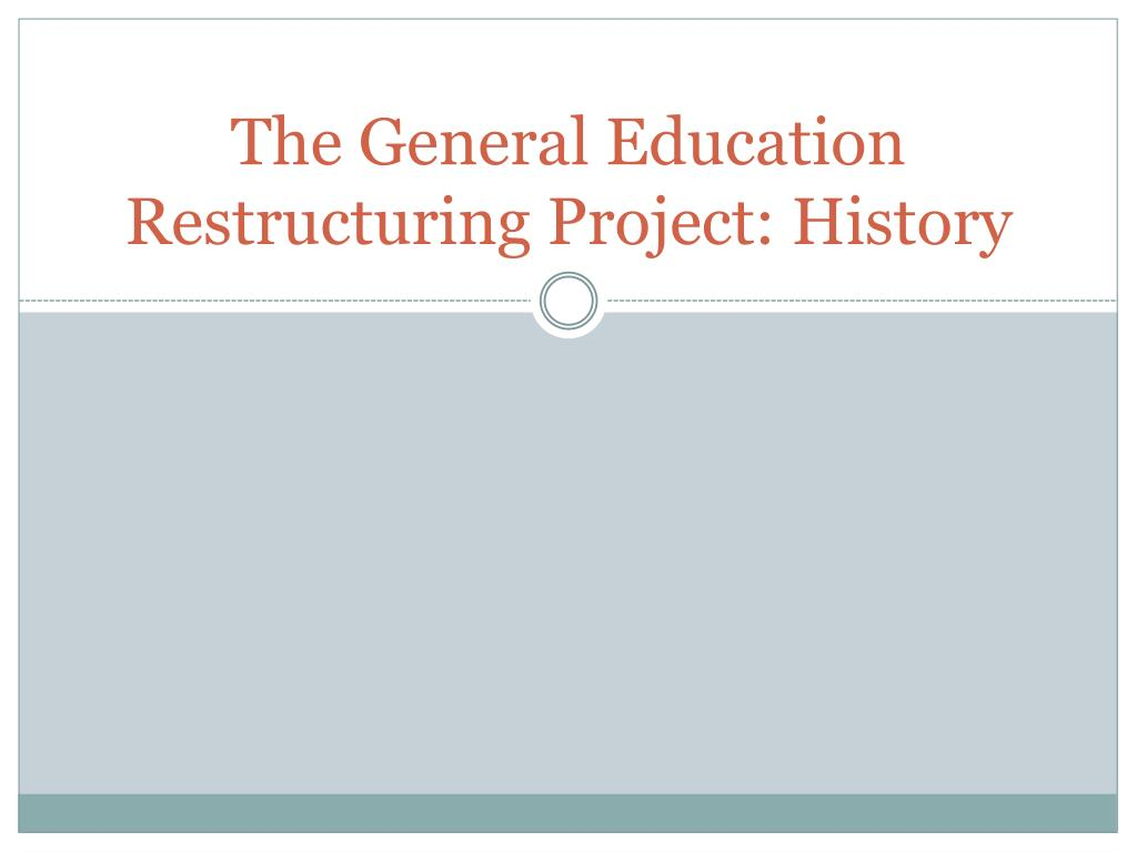 the general education restructuring project history l.