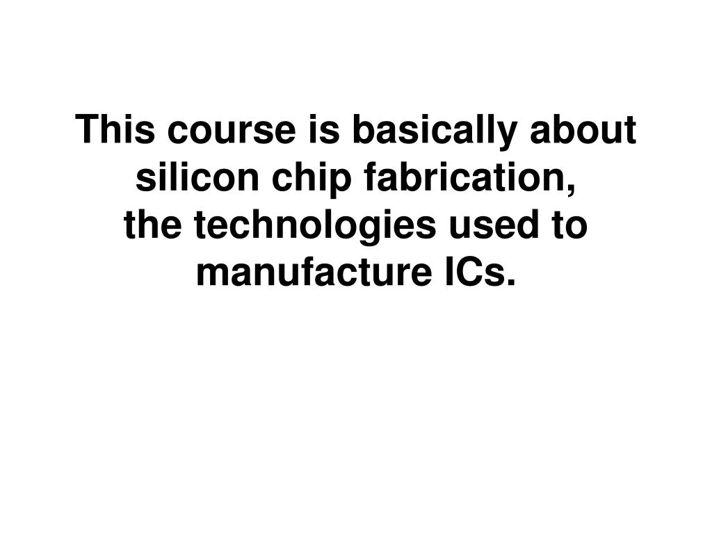this course is basically about silicon chip fabrication the technologies used to manufacture ics l.