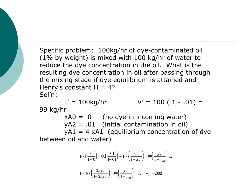 Specific problem:  100kg/hr of dye-contaminated oil (1% by weight) is mixed with 100 kg/hr of water to reduce the dye concentration in the oil.  What is the resulting dye concentration in oil after passing through the mixing stage if dye equilibrium is attained and Henry's constant H = 4?