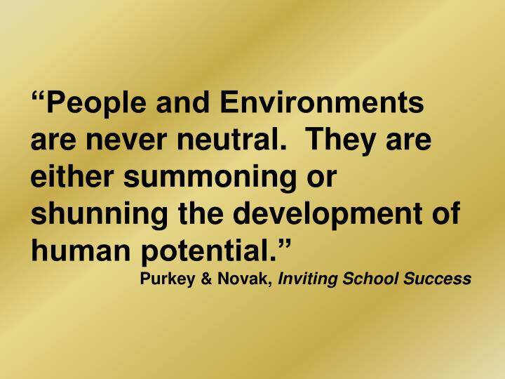 """People and Environments are never neutral.  They are either summoning or shunning the development..."