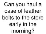 can you haul a case of leather belts to the store early in the morning