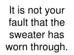 it is not your fault that the sweater has worn through