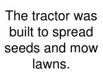 the tractor was built to spread seeds and mow lawns