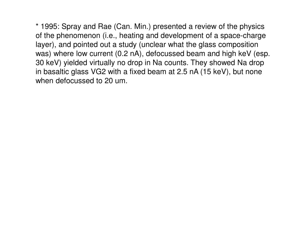 * 1995: Spray and Rae (Can. Min.) presented a review of the physics of the phenomenon (i.e., heating and development of a space-charge layer), and pointed out a study (unclear what the glass composition was) where low current (0.2 nA), defocussed beam and high keV (esp. 30 keV) yielded virtually no drop in Na counts. They showed Na drop in basaltic glass VG2 with a fixed beam at 2.5 nA (15 keV), but none when defocussed to 20 um.
