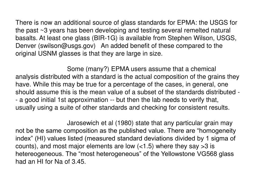 There is now an additional source of glass standards for EPMA: the USGS for the past ~3 years has been developing and testing several remelted natural basalts. At least one glass (BIR-1G) is available from Stephen Wilson, USGS, Denver (swilson@usgs.gov)   An added benefit of these compared to the original USNM glasses is that they are large in size.