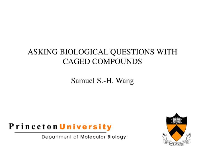 asking biological questions with caged compounds samuel s h wang n.