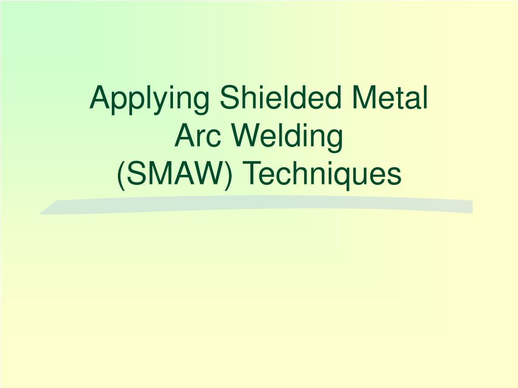 Ppt Applying Shielded Metal Arc Welding Smaw Techniques Powerpoint Presentation Id 516071