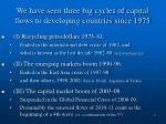 we have seen three big cycles of capital flows to developing countries since 1975