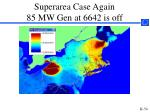 superarea case again 85 mw gen at 6642 is off