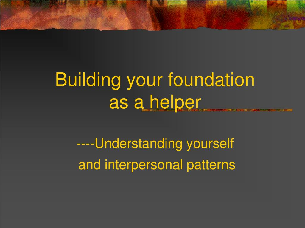 building your foundation as a helper understanding yourself and interpersonal patterns l.