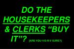 do the housekeepers clerks buy it are you v e r y sure