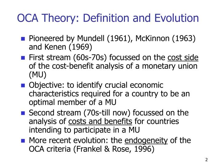 optimum currency area oca theory Optimal currency areas 1 introduction 5 11 historical background 6 2 literature review 10 21 objectives 10 22 theoretical beginnings of optimal currency area theory 11 221 summary of traditional oca theory 17 23 new oca theory 19 231 the monetarist critique of the phillips curve 19 232 credibility, time consistency and policy rules 20 233 the role of the exchange rate disputed 22.