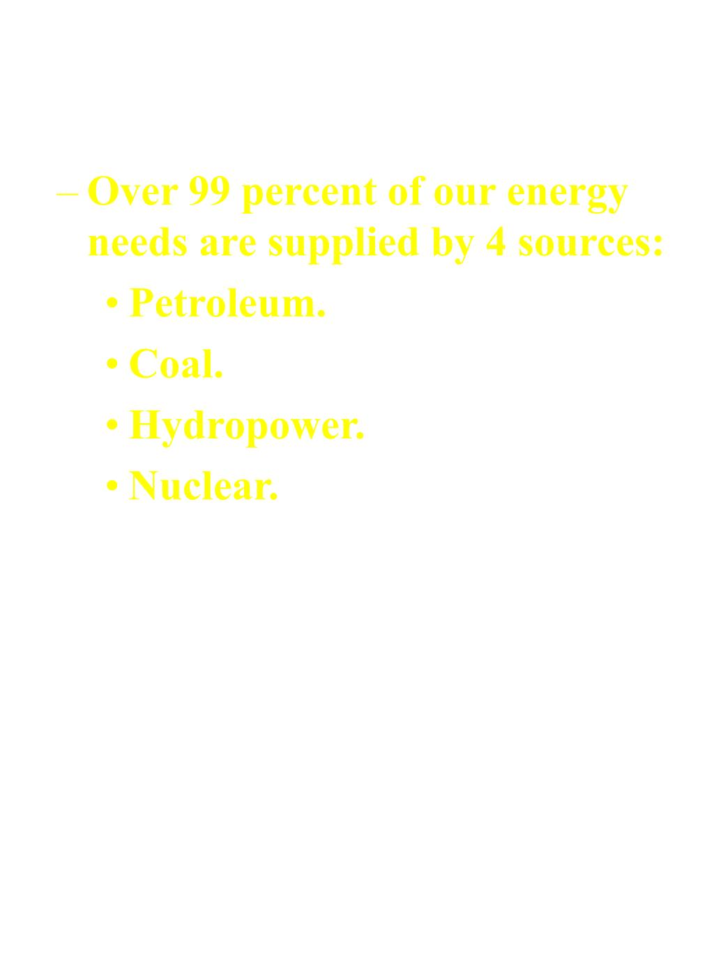 Over 99 percent of our energy needs are supplied by 4 sources: