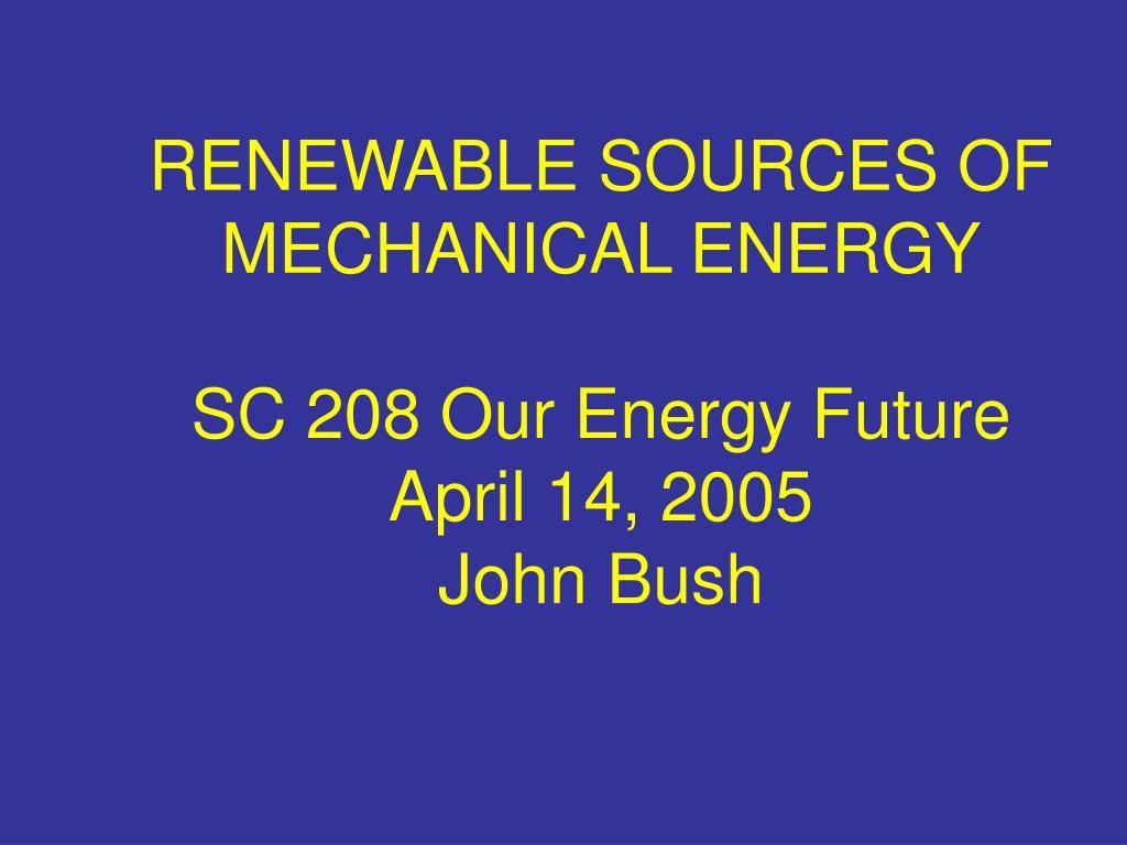 renewable sources of mechanical energy sc 208 our energy future april 14 2005 john bush l.
