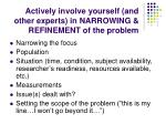 actively involve yourself and other experts in narrowing refinement of the problem