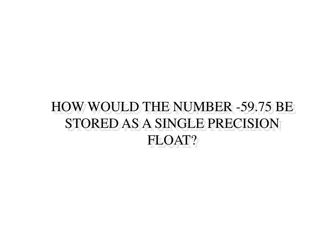 HOW WOULD THE NUMBER -59.75 BE STORED AS A SINGLE PRECISION FLOAT?