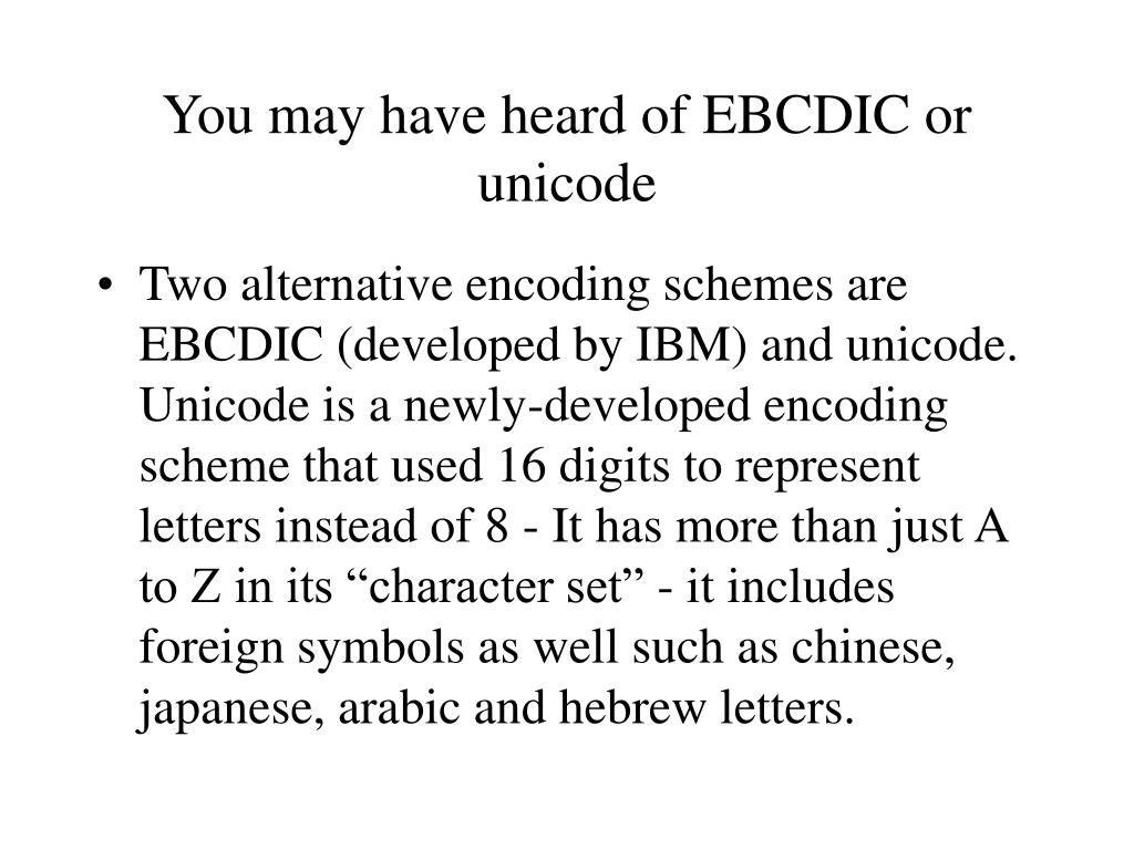 You may have heard of EBCDIC or unicode