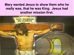 mary wanted jesus to show them who he really was that he was king jesus had another mission first