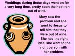 weddings during those days went on for a very long time pretty soon the host ran out of wine