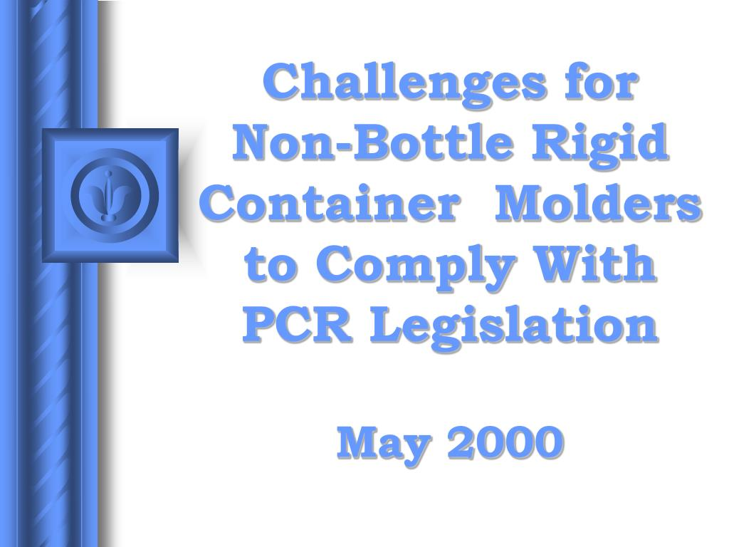 challenges for non bottle rigid container molders to comply with pcr legislation may 2000 l.