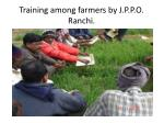 training among farmers by j p p o ranchi