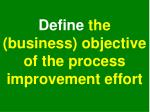 define the business objective of the process improvement effort