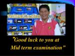 good luck to you at mid term examination
