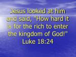 jesus looked at him and said how hard it is for the rich to enter the kingdom of god luke 18 24