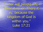 nor will people say here it is or there it is because the kingdom of god is within you luke 17 21