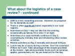 what about the logistics of a case review continued