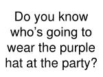do you know who s going to wear the purple hat at the party