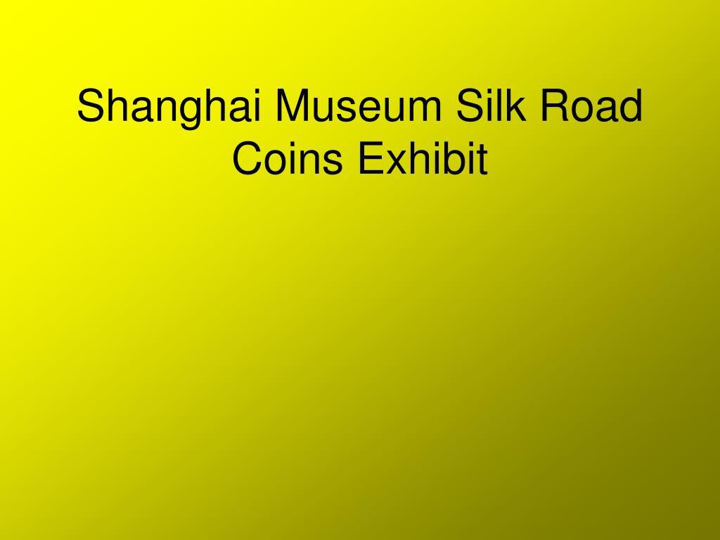 shanghai museum silk road coins exhibit l.