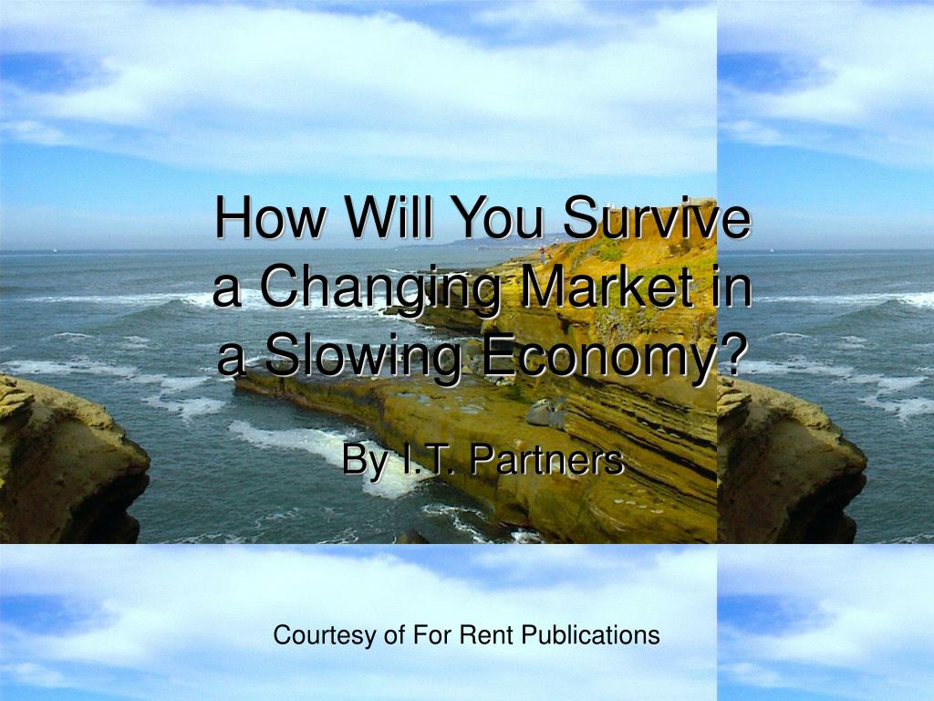 how will you survive a changing market in a slowing economy l.