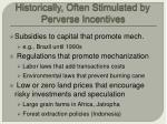 historically often stimulated by perverse incentives