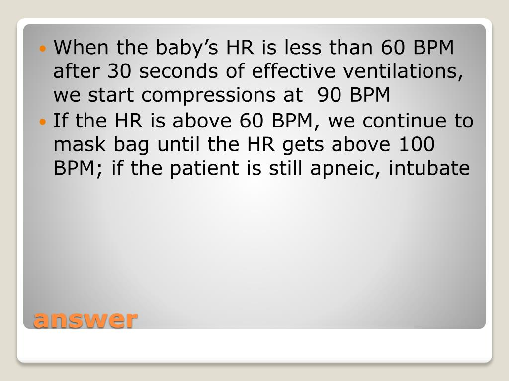 When the baby's HR is less than 60 BPM after 30 seconds of effective ventilations, we start compressions at  90 BPM