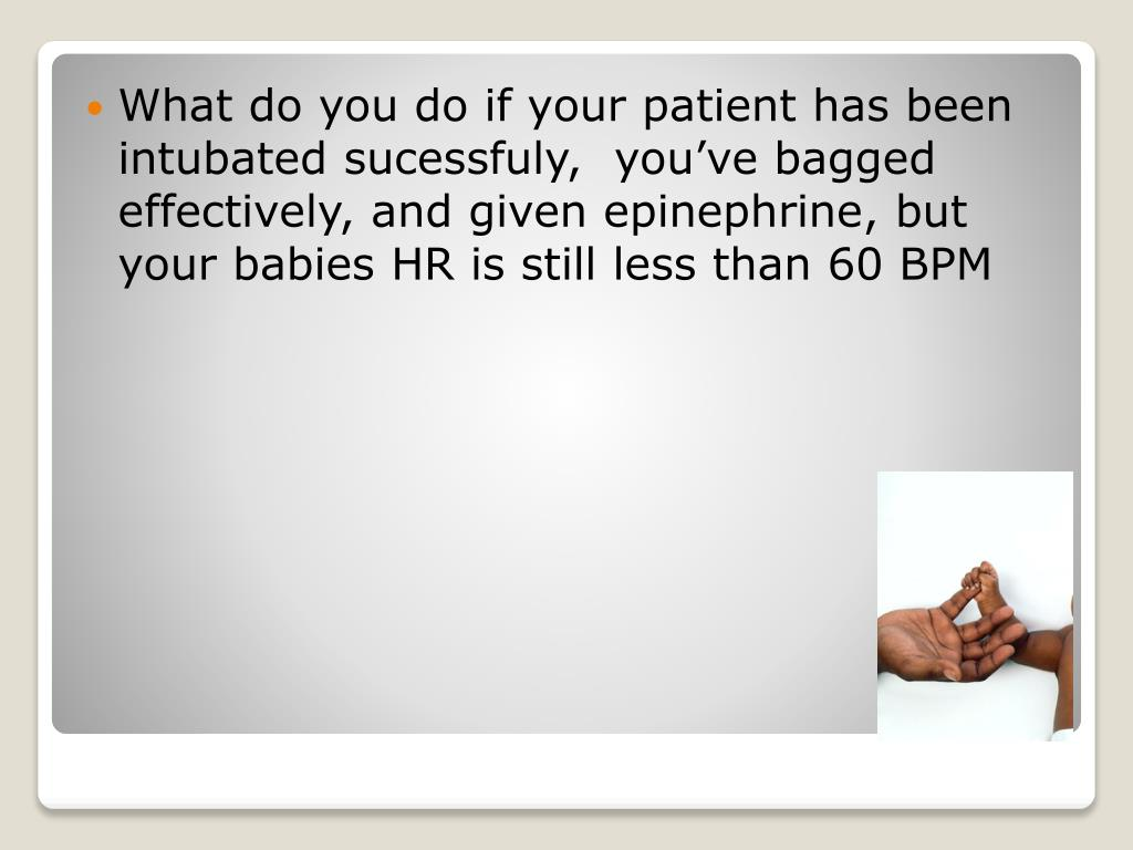 What do you do if your patient has been intubated sucessfuly,  you've bagged effectively, and given epinephrine, but your babies HR is still less than 60 BPM