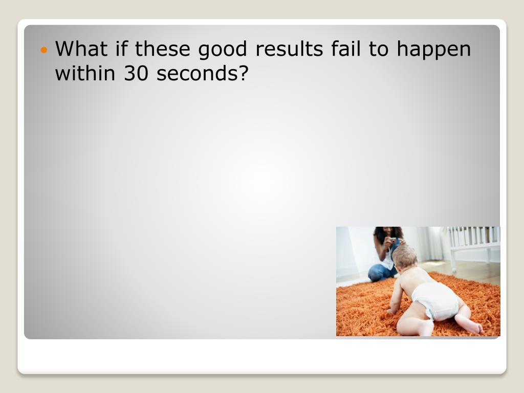 What if these good results fail to happen within 30 seconds?