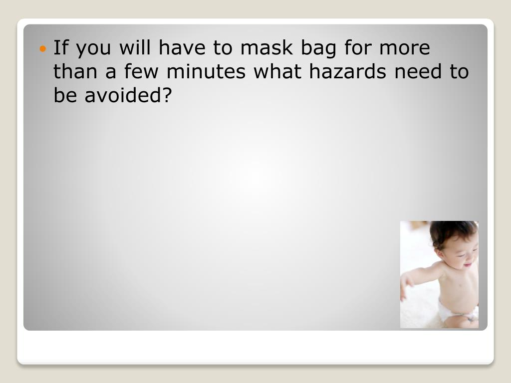 If you will have to mask bag for more than a few minutes what hazards need to be avoided?