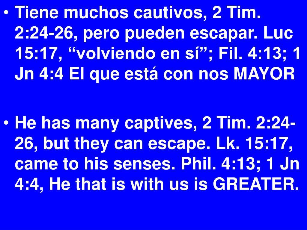 """Tiene muchos cautivos, 2 Tim. 2:24-26, pero pueden escapar. Luc 15:17, """"volviendo en sí""""; Fil. 4:13; 1 Jn 4:4 El que está con nos MAYOR"""