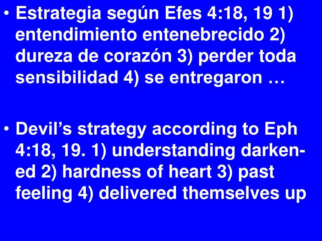 Estrategia según Efes 4:18, 19 1) entendimiento entenebrecido 2) dureza de corazón 3) perder toda sensibilidad 4) se entregaron …