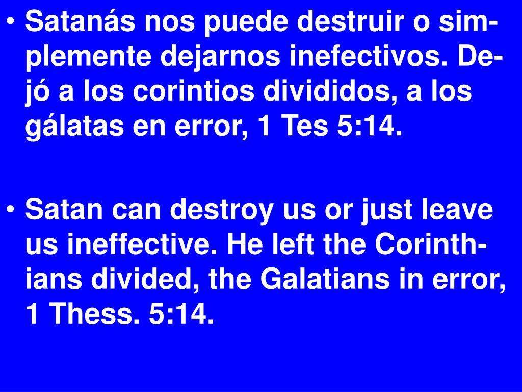 Satanás nos puede destruir o sim-plemente dejarnos inefectivos. De-jó a los corintios divididos, a los gálatas en error, 1 Tes 5:14.