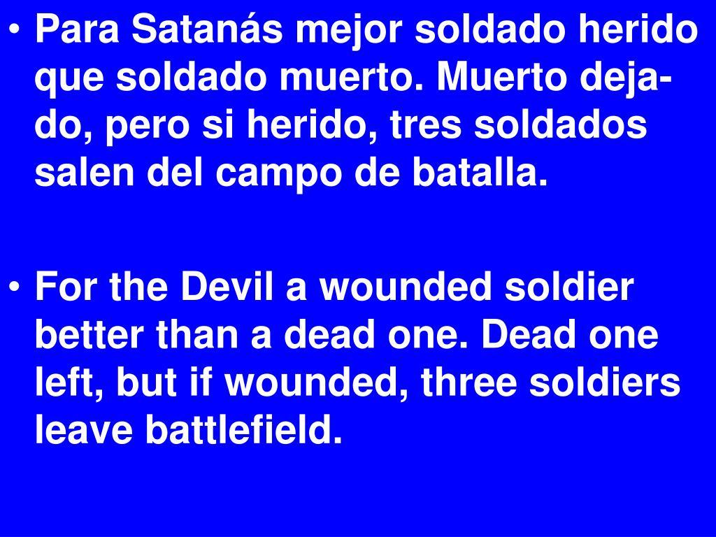 Para Satanás mejor soldado herido que soldado muerto. Muerto deja-do, pero si herido, tres soldados salen del campo de batalla.