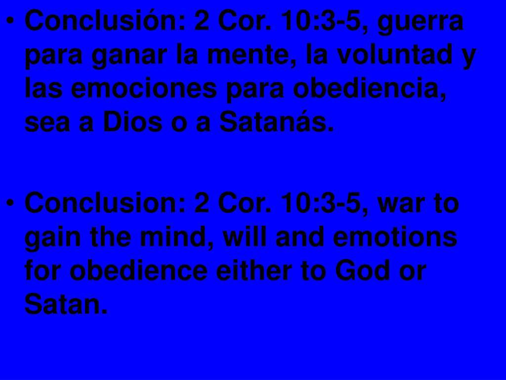 Conclusión: 2 Cor. 10:3-5, guerra para ganar la mente, la voluntad y las emociones para obediencia, sea a Dios o a Satanás.
